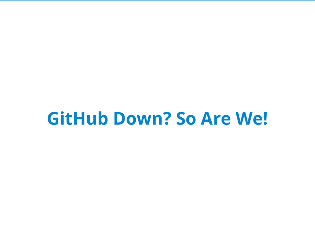 GitHub Down? So Are We!