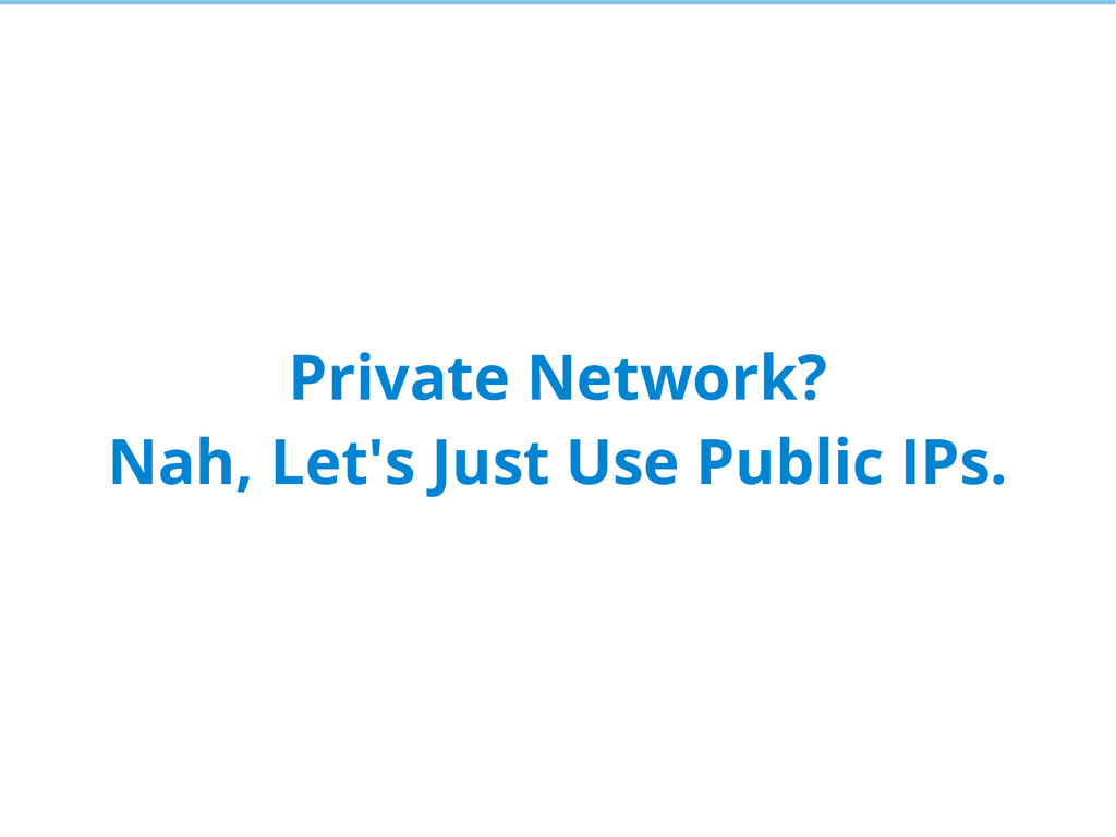Private Network? Nah, Let's Just Use Public IPs.