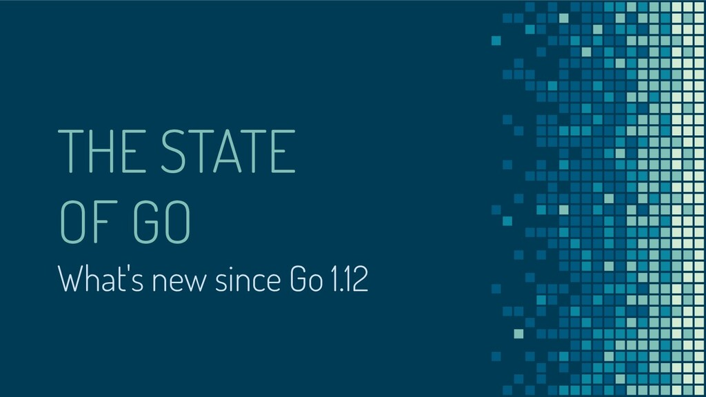 THE STATE OF GO What's new since Go 1.12