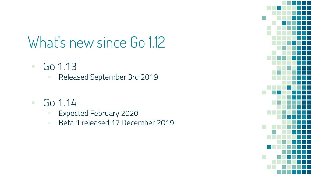 What's new since Go 1.12 ▪ Go 1.13 ▫ Released S...