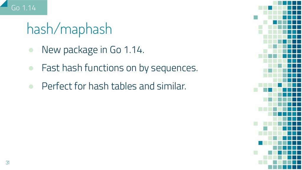 ● New package in Go 1.14. ● Fast hash functions...