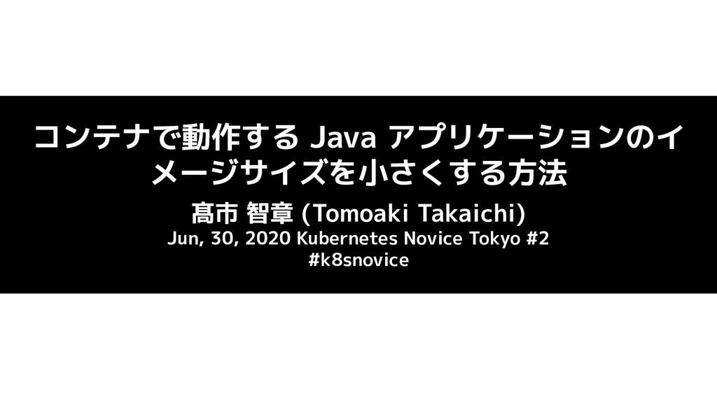 コンテナで動作する Java アプリケーションのイ メージサイズを小さくする方法 髙市 智章 ...