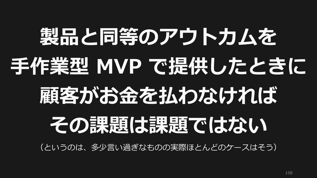 109 製品と同等のアウトカムを 手作業型 MVP で提供したときに 顧客がお金を払わなければ...