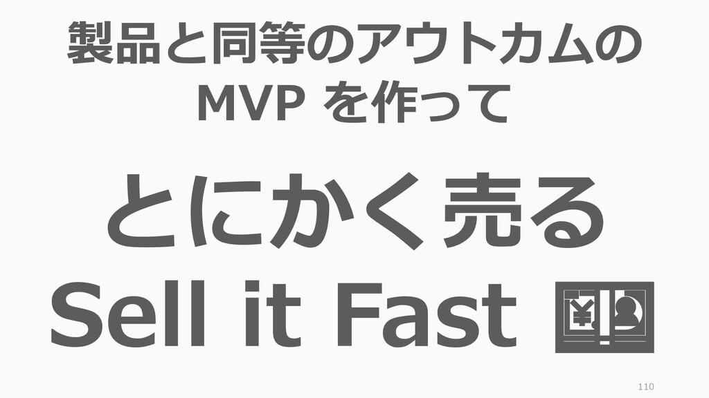 110 製品と同等のアウトカムの MVP を作って とにかく売る Sell it Fast