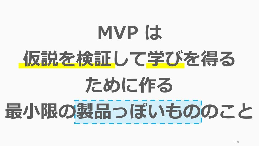 118 MVP は 仮説を検証して学びを得る ために作る 最小限の製品っぽいもののこと