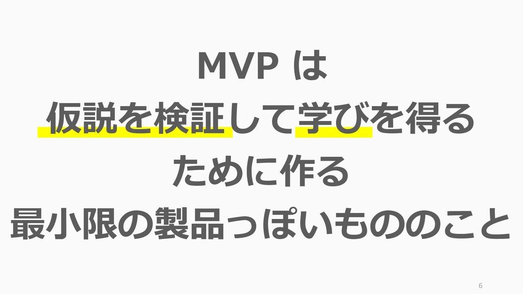 6 MVP は 仮説を検証して学びを得る ために作る 最小限の製品っぽいもののこと