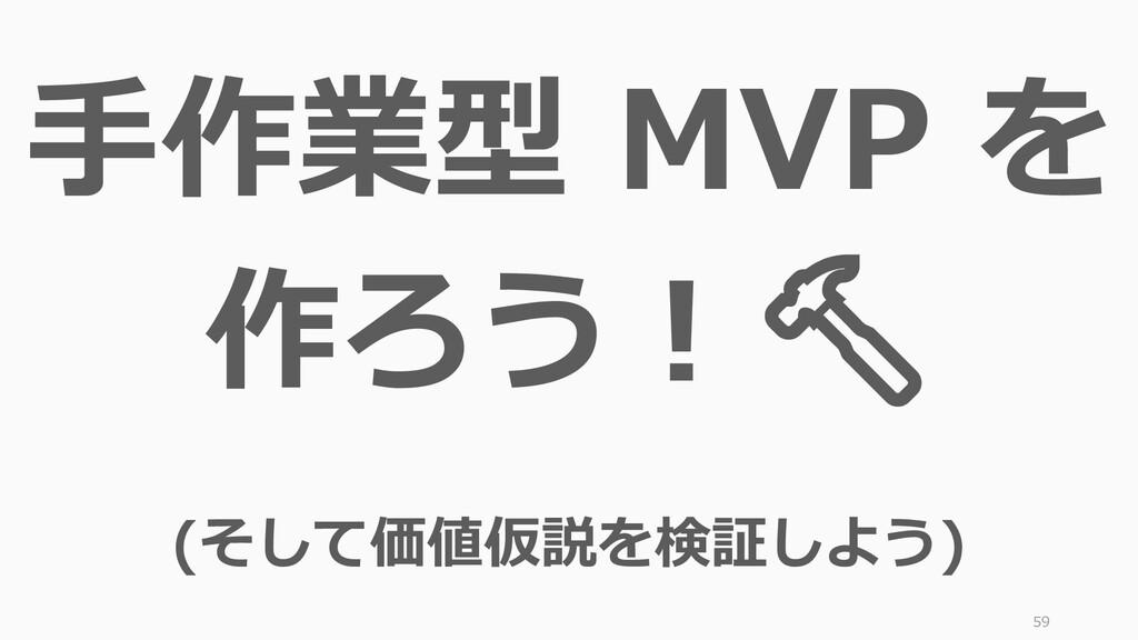 59 手作業型 MVP を 作ろう! (そして価値仮説を検証しよう)