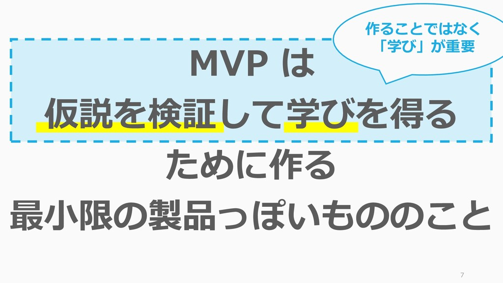 7 MVP は 仮説を検証して学びを得る ために作る 最小限の製品っぽいもののこと 作ることで...
