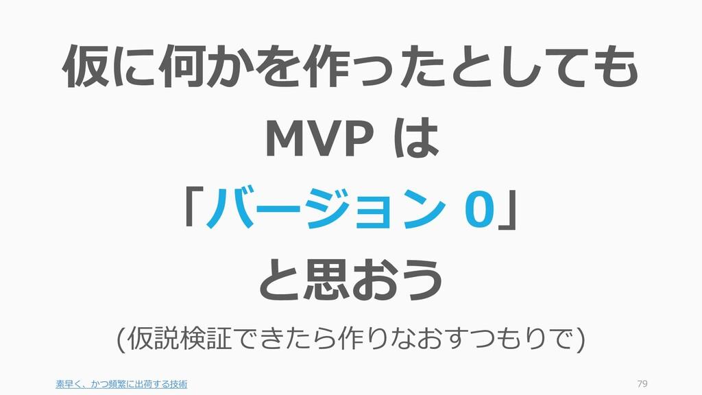 素早く、かつ頻繁に出荷する技術 79 仮に何かを作ったとしても MVP は 「バージョン 0」...