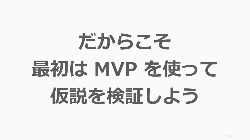 10 だからこそ 最初は MVP を使って 仮説を検証しよう