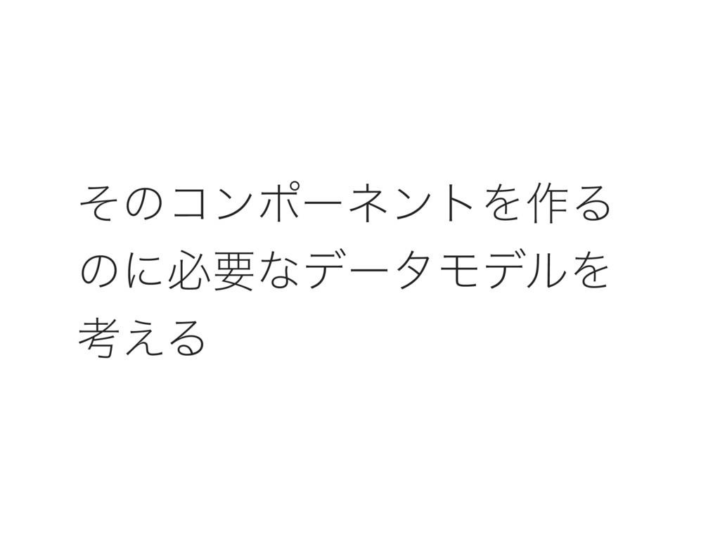 ͦͷίϯϙʔωϯτΛ࡞Δ ͷʹඞཁͳσʔλϞσϧΛ ߟ͑Δ