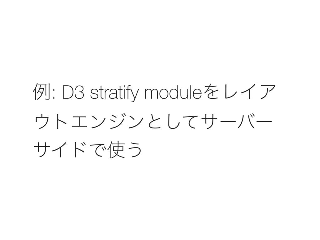 ྫ: D3 stratify moduleΛϨΠΞ τΤϯδϯͱͯ͠αʔόʔ αΠυͰ͏