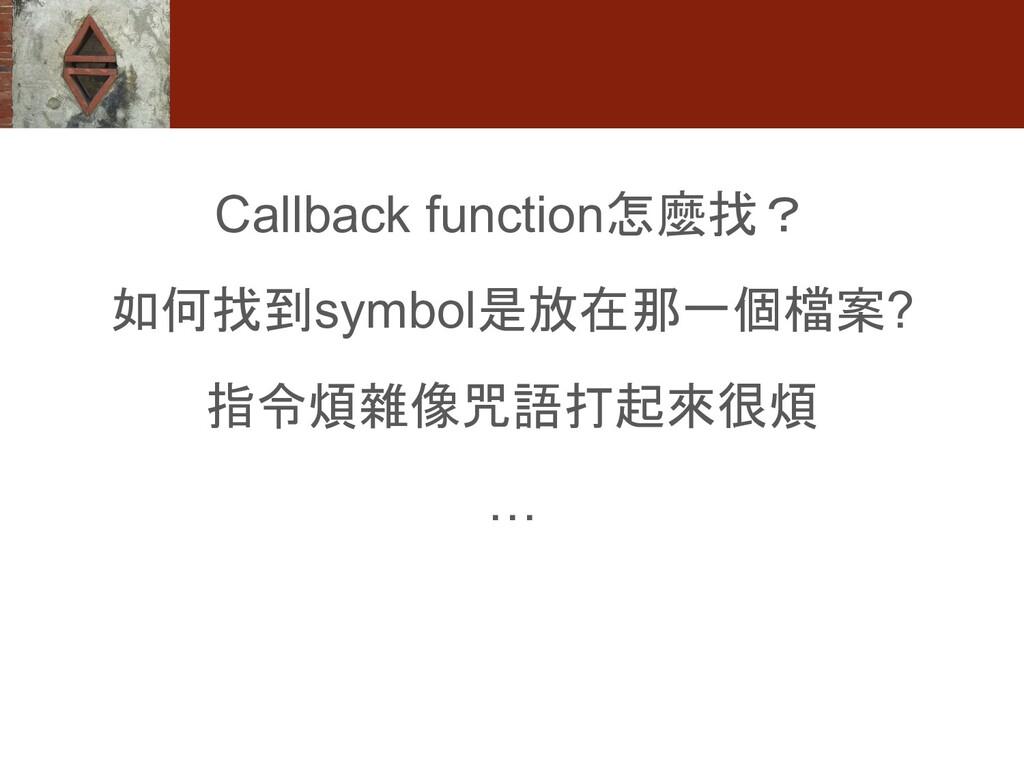 Callback function怎麼找? 如何找到symbol是放在那一個檔案? 指令煩雜像...
