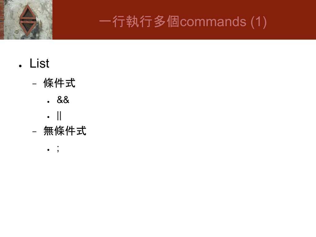 ● List − 條件式 ● && ● || − 無條件式 ● ; 一行執行多個command...
