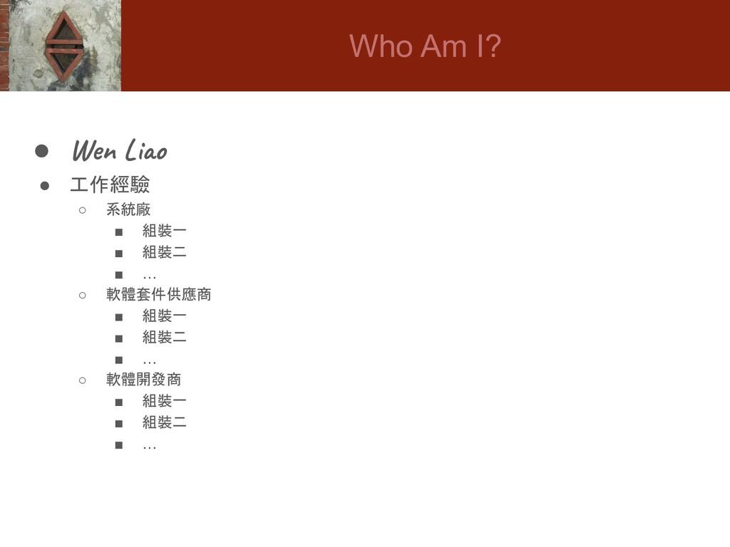 Who Am I? ● Wen Liao ● 工作經驗 ○ 系統廠 ■ 組裝一 ■ 組裝二 ■...