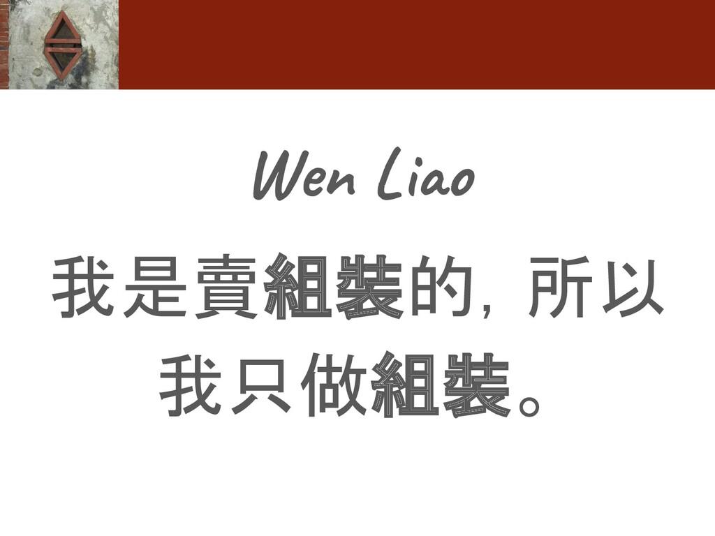 Wen Liao 我是賣組裝的,所以 我只做組裝。