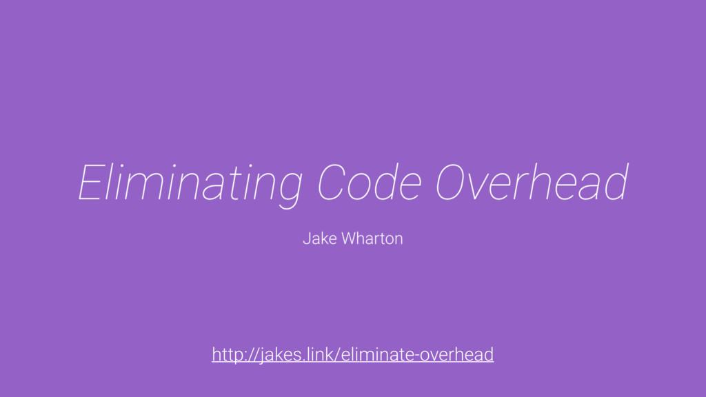 http://jakes.link/eliminate-overhead