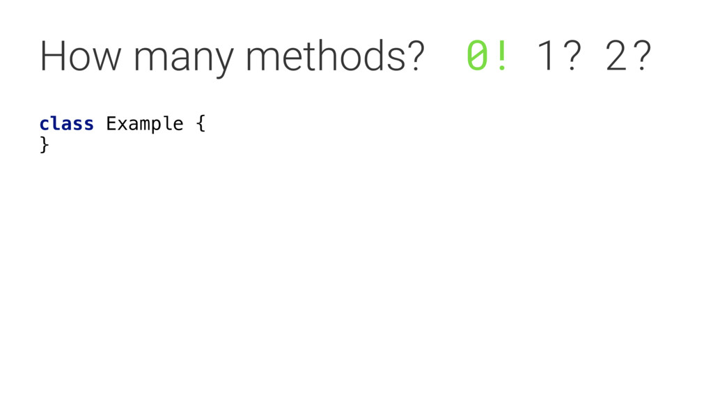 How many methods? class Example {