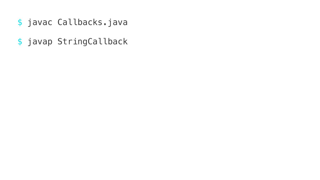 $ javac Callbacks.java $ javap StringCallback