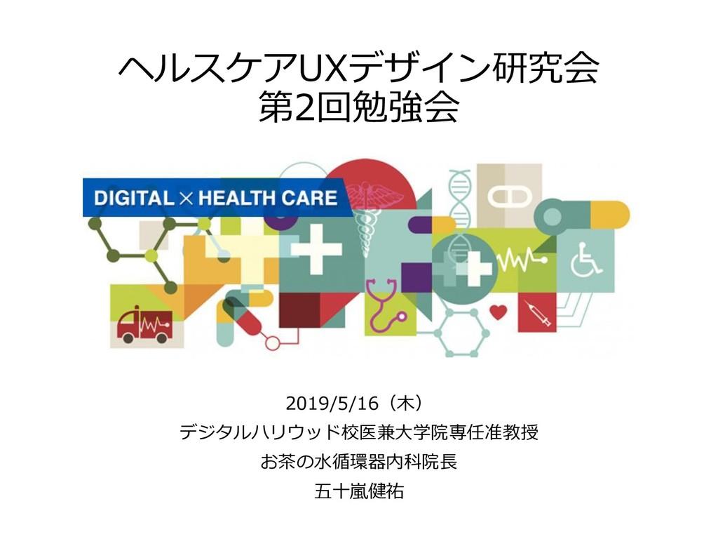ヘルスケアUXデザイン研究会 第2回勉強会 2019/5/16(木) デジタルハリウッド校医兼...