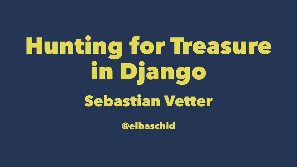 Hunting for Treasure in Django Sebastian Vetter...