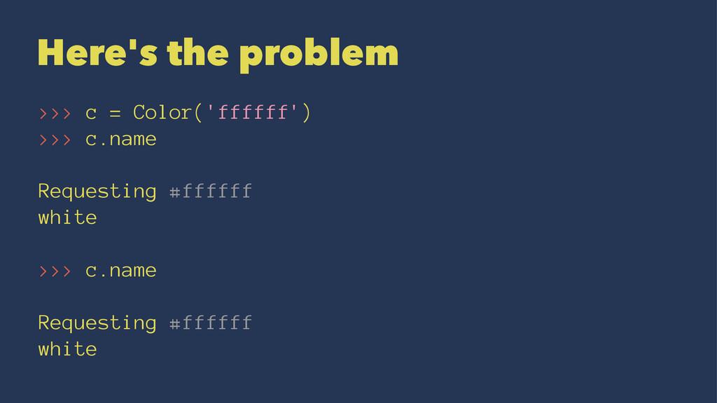 Here's the problem >>> c = Color('ffffff') >>> ...