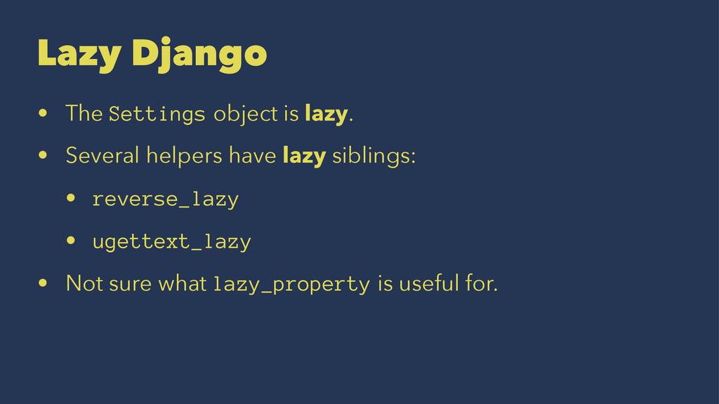 Lazy Django • The Settings object is lazy. • Se...