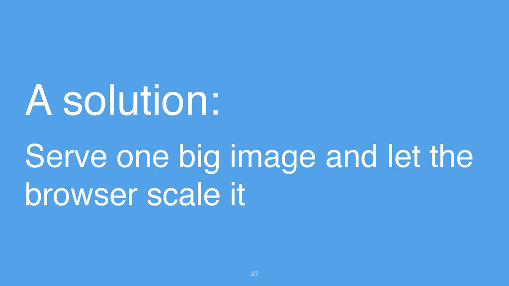 27 A solution: Serve one big image and let the ...