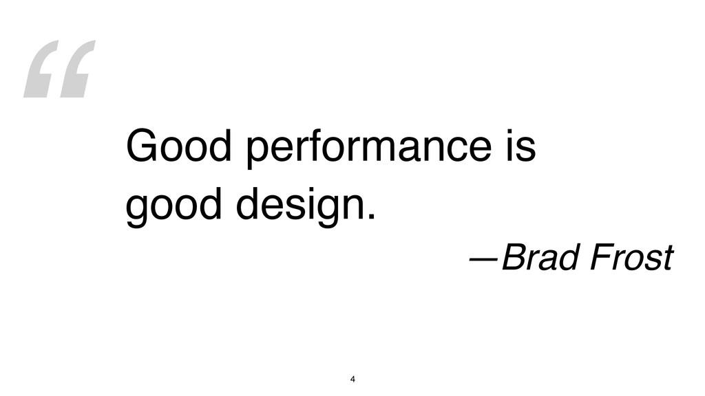 """ 4 Good performance is good design. —Brad Frost"