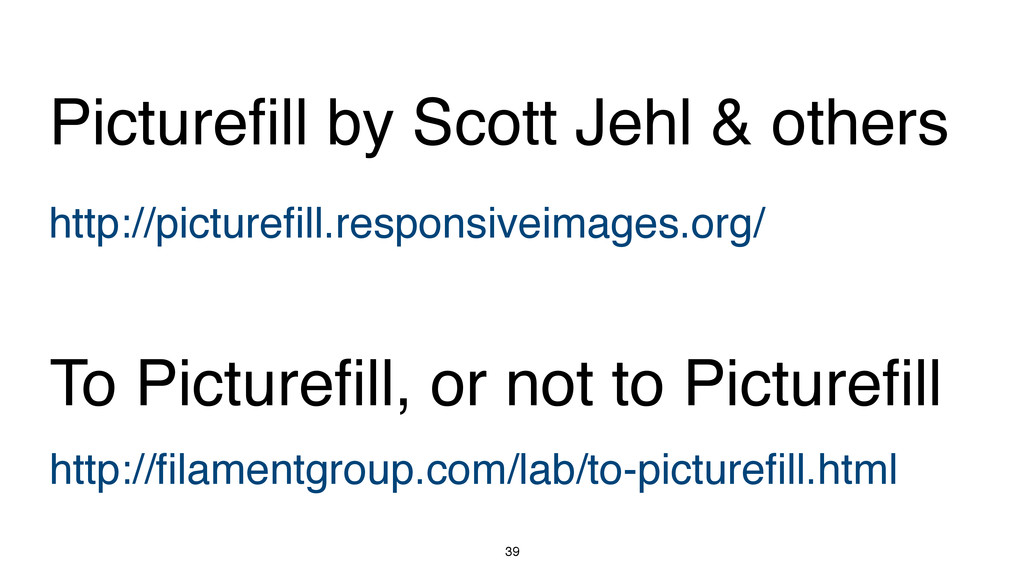 39 http://picturefill.responsiveimages.org/ Pic...