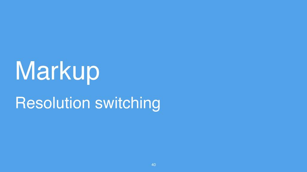 40 Resolution switching Markup