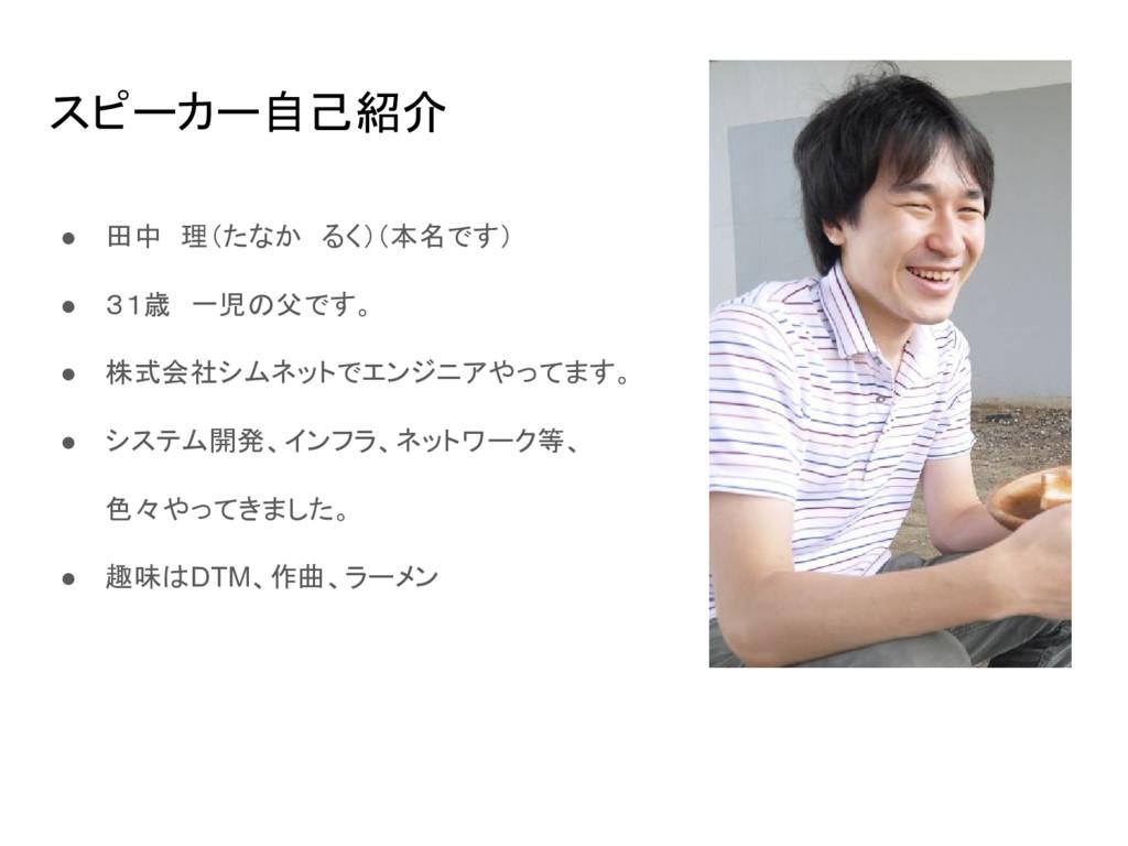 スピーカー自己紹介 ● 田中 理(たなか るく)(本名です) ● 31歳 一児の父です。 ● ...