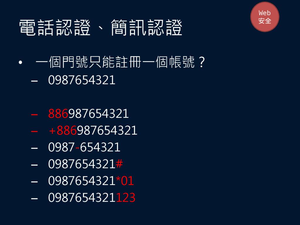 電話認證、簡訊認證 • 一個門號只能註冊一個帳號? – 0987654321 – 886987...