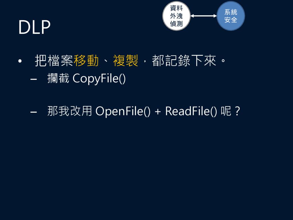DLP • 把檔案移動、複製,都記錄下來。 – 攔截 CopyFile() – 那我改用 Op...