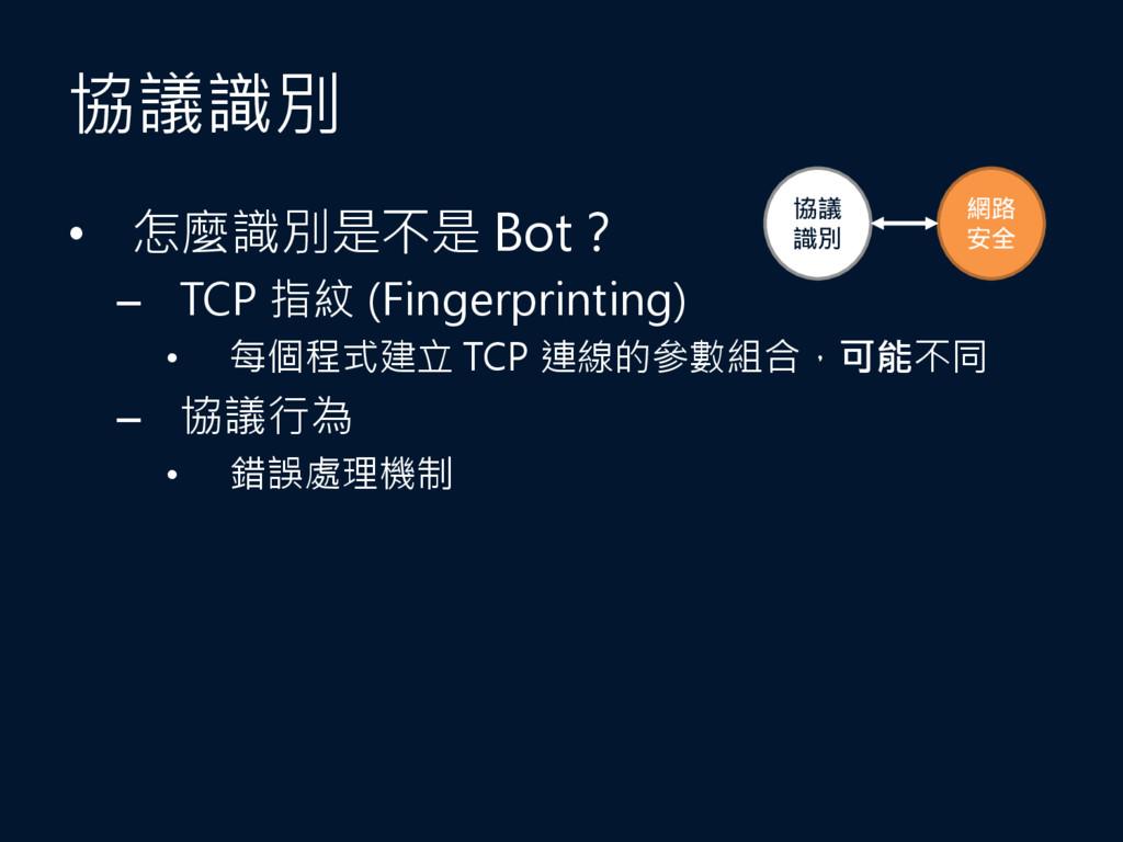 協議識別 • 怎麼識別是不是 Bot? – TCP 指紋 (Fingerprinting) •...