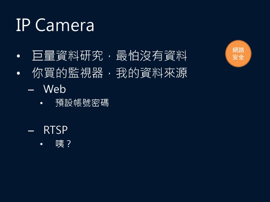 IP Camera • 巨量資料研究,最怕沒有資料 • 你買的監視器,我的資料來源 – Web...