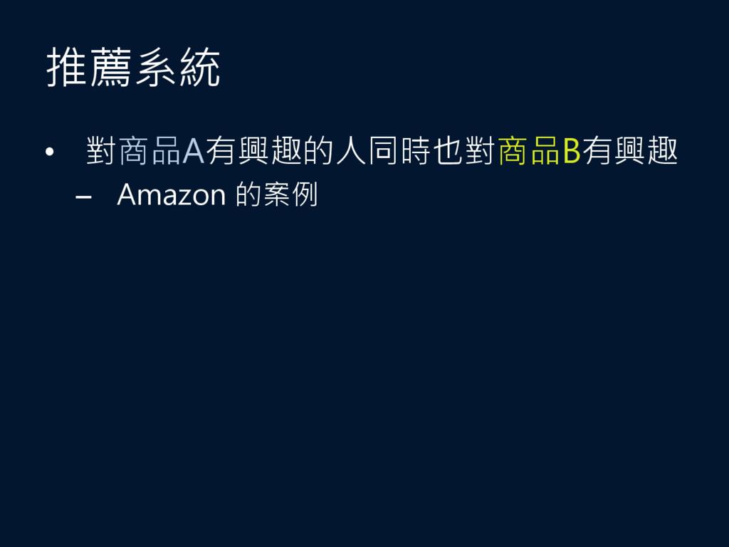 推薦系統 • 對商品A有興趣的人同時也對商品B有興趣 – Amazon 的案例
