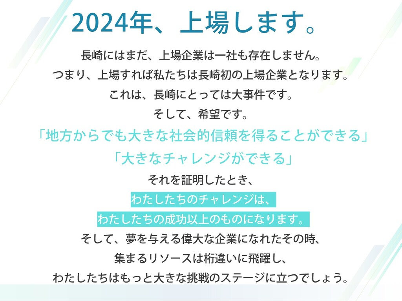 2024年、上場します。 長崎にはまだ、上場企業は一社も存在しません。 つまり、上場すれば私た...