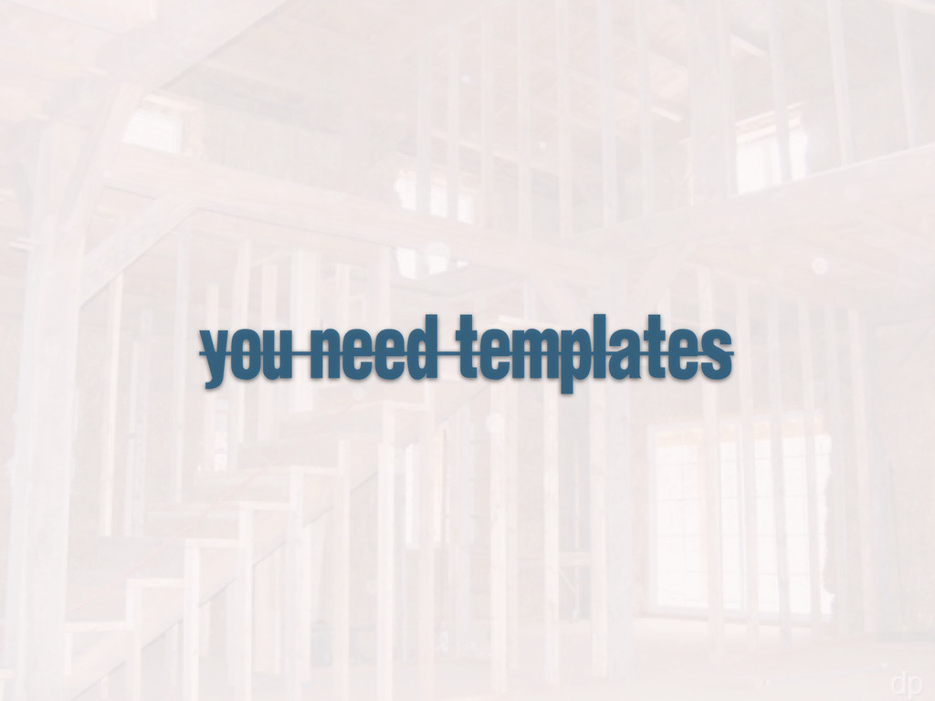 you need templates