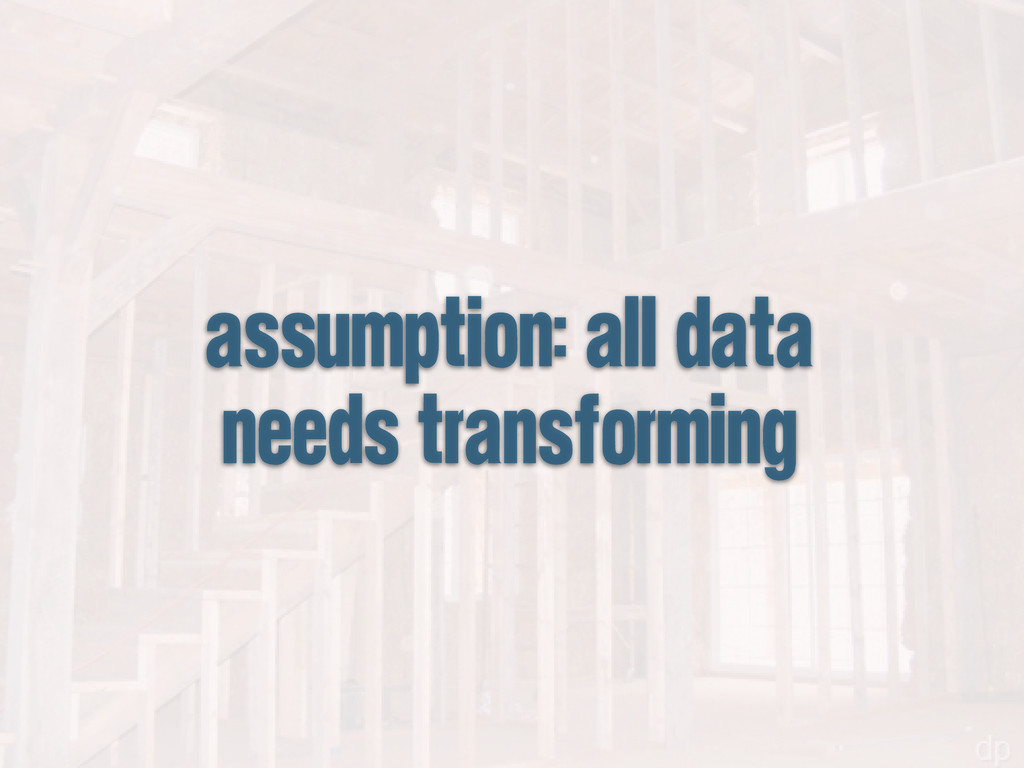 assumption: all data needs transforming