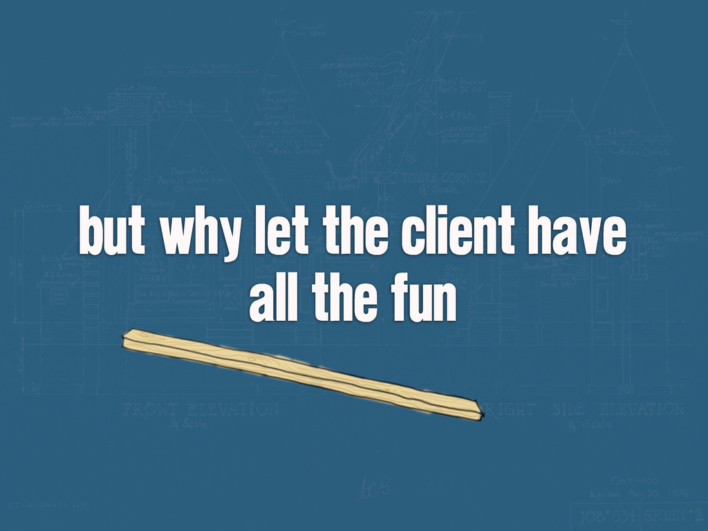 but why let the client have all the fun