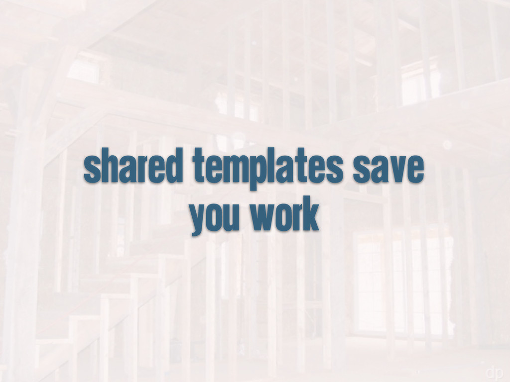 shared templates save you work