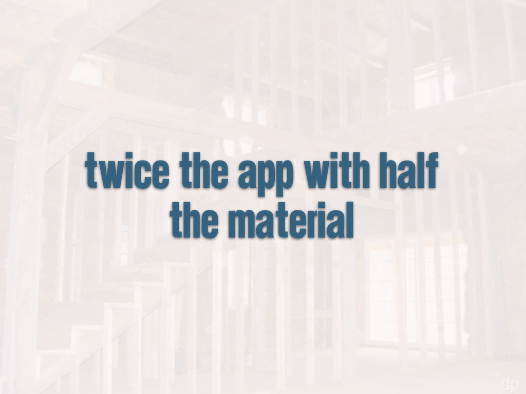 twice the app with half the material