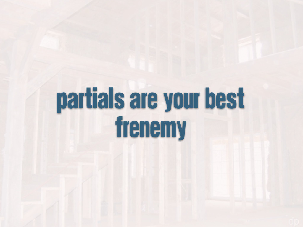 partials are your best frenemy