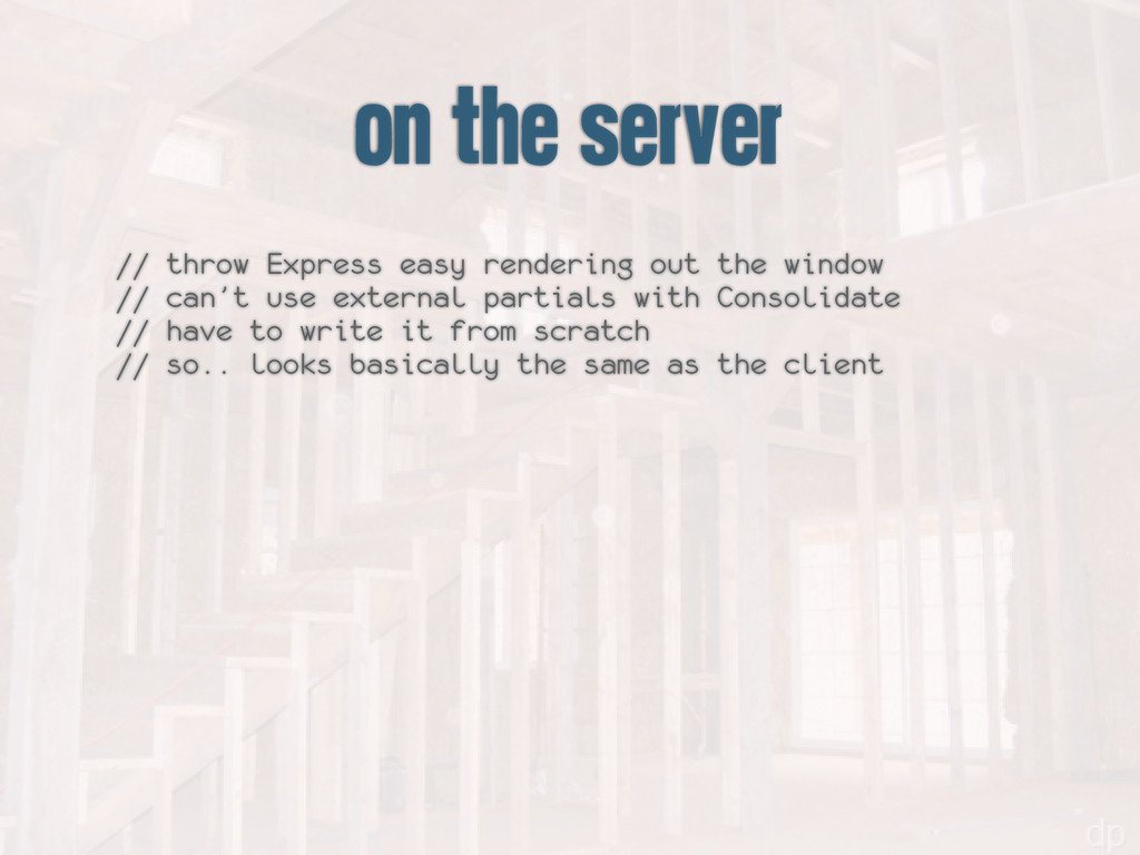 on the server // throw Express easy rendering o...