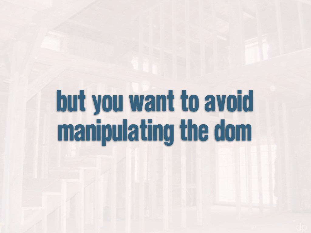 but you want to avoid manipulating the dom