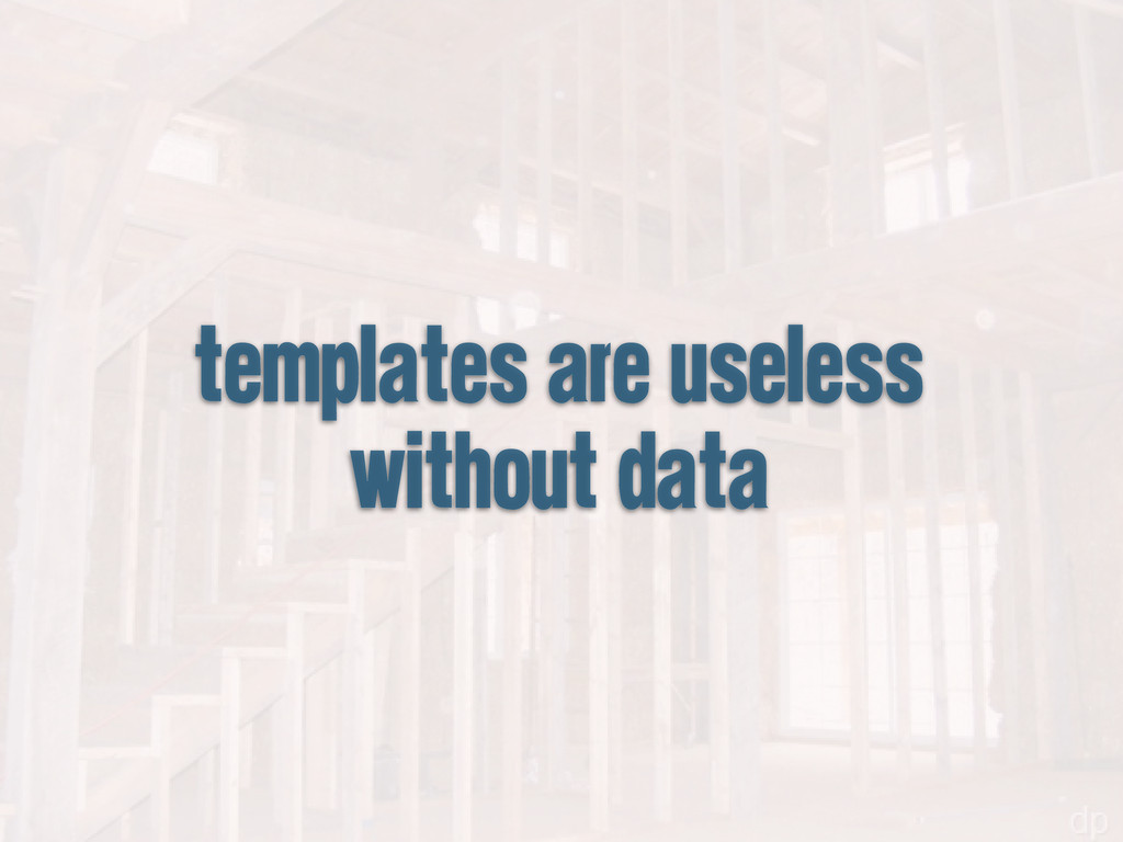templates are useless without data