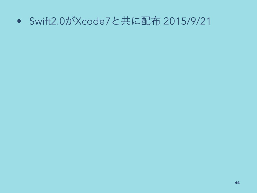 • Swift2.0͕Xcode7ͱڞʹ 2015/9/21 44
