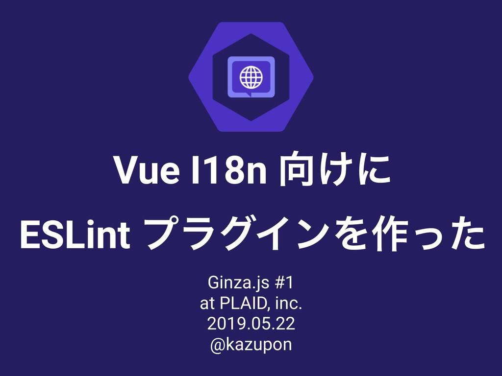 Vue I18n ͚ʹ ESLint ϓϥάΠϯΛ࡞ͬͨ Ginza.js #1 at P...
