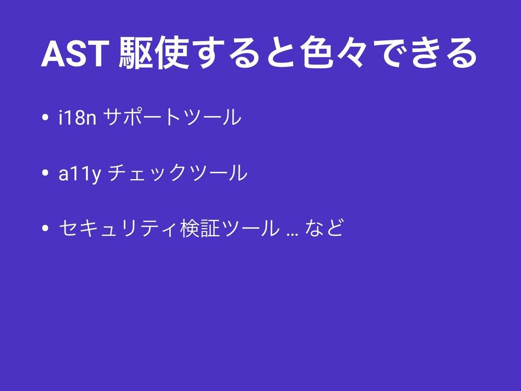 AST ۦ͢Δͱ৭ʑͰ͖Δ • i18n αϙʔτπʔϧ • a11y νΣοΫπʔϧ • ...